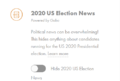 Screencapture of a side widget for the 2020 US Election News reading Political news can be overwhelming! This hides anything about candidates running for the US 2020 Presidential election. It includes an on/off toggle for filtering out election updates.